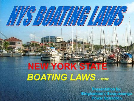2003-0622 1 / 22 Presentation by: Binghamton's Susquenango Power Squadron NEW YORK STATE BOATING LAWS - 12/02.