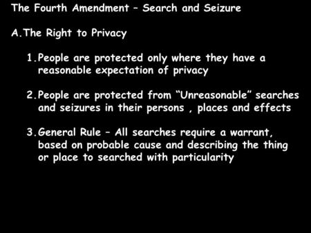 The Fourth Amendment – Search and Seizure A.The Right to Privacy 1.People are protected only where they have a reasonable expectation of privacy 2.People.