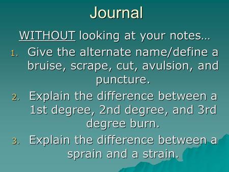 Journal WITHOUT looking at your notes… 1. Give the alternate name/define a bruise, scrape, cut, avulsion, and puncture. 2. Explain the difference between.
