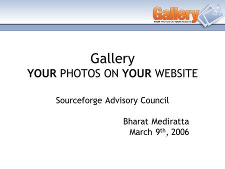 Gallery YOUR PHOTOS ON YOUR WEBSITE Sourceforge Advisory Council Bharat Mediratta March 9 th, 2006.