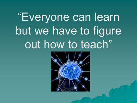"""Everyone can learn but we have to figure out how to teach"""