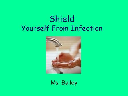 Shield Yourself From Infection Ms. Bailey. Ways to Protect Against Infection Avoid people with colds or the flu. Bathe daily and gently dry your skin.