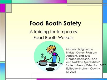 Food Booth Safety A training for temporary Food Booth Workers Module designed by Bridget Curley, Program Assistant, and Julie Garden-Robinson, Food and.