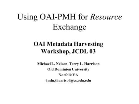 Using OAI-PMH for Resource Exchange OAI Metadata Harvesting Workshop, JCDL 03 Michael L. Nelson, Terry L. Harrison Old Dominion University Norfolk VA