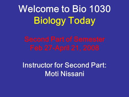 Welcome to Bio 1030 Biology Today Second Part of Semester Feb 27-April 21, 2008 Instructor for Second Part: Moti Nissani.