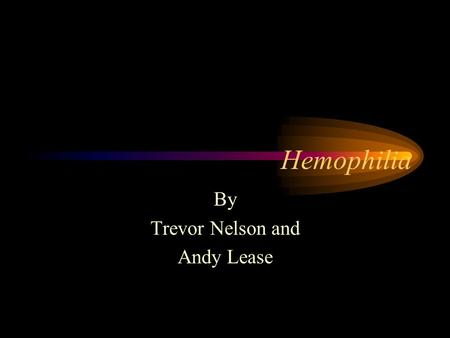Hemophilia By Trevor Nelson and Andy Lease. Types – Clotting Factors I Fibrinogen – Easy bruising II Prothrombin – Nosebleeds and bruising III Tissue.
