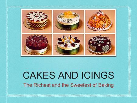 CAKES AND ICINGS The Richest and the Sweetest of Baking.