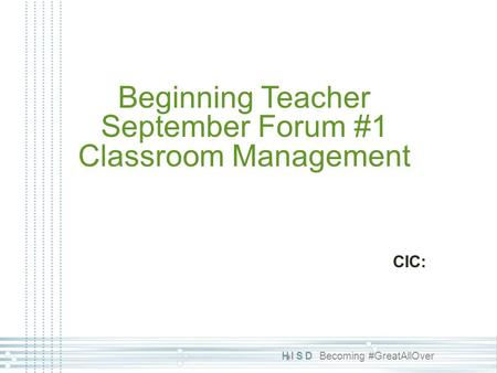 HISD Becoming #GreatAllOver Beginning Teacher September Forum #1 Classroom Management CIC: