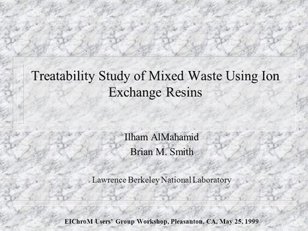 Treatability Study of Mixed Waste Using Ion Exchange Resins Ilham AlMahamid Brian M. Smith Lawrence Berkeley National Laboratory EIChroM Users' Group Workshop,