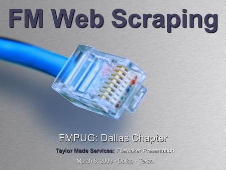 FM Web Scraping FMPUG: Dallas Chapter Taylor Made Services: FileMaker Presentation March 6, 2009 Dallas Texas.