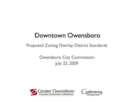 Downtown Owensboro Proposed Zoning Overlay District Standards Owensboro City Commission July 22, 2009.
