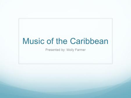 Music of the Caribbean Presented by: Molly Farmer.