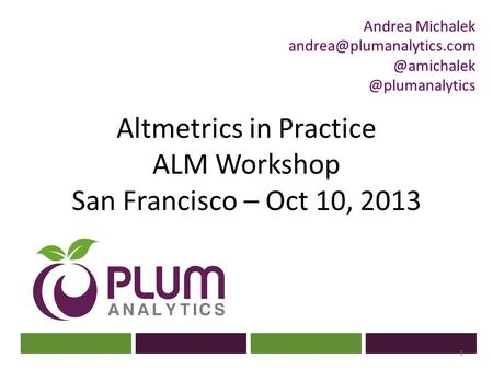 ? Altmetrics in Practice ALM Workshop San Francisco – Oct 10, 2013 1