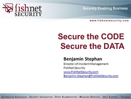 Secure the CODE Secure the DATA Benjamin Stephan Director of Incident Management FishNet Security