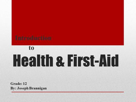 Health & First-Aid Introduction to Grade: 12 By: Joseph Brannigan.