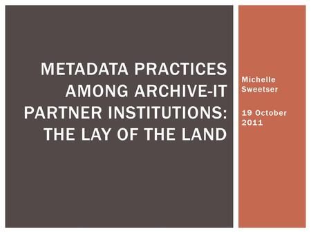 Michelle Sweetser 19 October 2011 METADATA PRACTICES AMONG ARCHIVE-IT PARTNER INSTITUTIONS: THE LAY OF THE LAND.