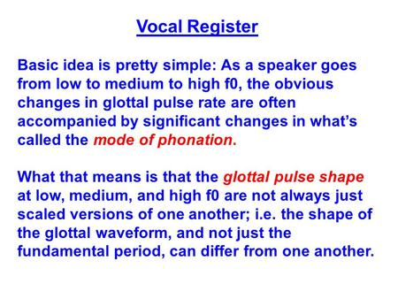 Vocal Register Basic idea is pretty simple: As a speaker goes from low to medium to high f0, the obvious changes in glottal pulse rate are often accompanied.