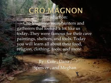 Introduction: Cro-Magnons were hunters and gatherers that looked a lot like us today. They were famous for their cave paintings, shelters, and tools. Today.