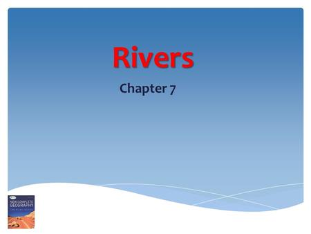 Rivers Chapter 7. Start on high, Flow down low, Creating features As they flow!