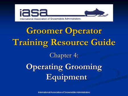 International Association of Snowmobile Administrators Groomer Operator Training Resource Guide Chapter 4: Operating Grooming Equipment.