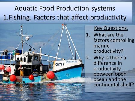 Aquatic Food Production systems 1.Fishing. Factors that affect productivity Key Questions. 1.What are the factors controlling marine productivity? 2.Why.