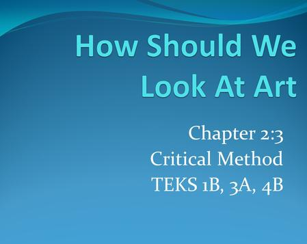 Chapter 2:3 Critical Method TEKS 1B, 3A, 4B. Chapter 2:1 TEKS 1A, 3A, 4B Objectives: As a student I will use description, analysis, interpretation and.