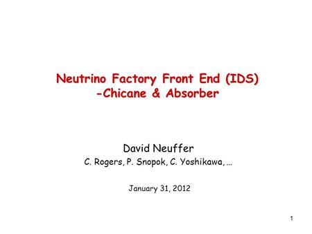 1 Neutrino Factory Front End (IDS) -Chicane & Absorber David Neuffer C. Rogers, P. Snopok, C. Yoshikawa, … January 31, 2012.
