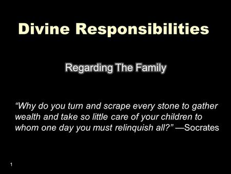 "1 Divine Responsibilities ""Why do you turn and scrape every stone to gather wealth and take so little care of your children to whom one day you must relinquish."