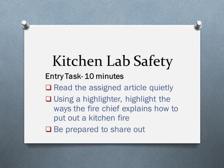 Kitchen Lab Safety Entry Task- 10 minutes  Read the assigned article quietly  Using a highlighter, highlight the ways the fire chief explains how to.