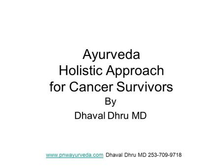 Ayurveda Holistic Approach for Cancer Survivors By Dhaval Dhru MD www.pnwayurveda.comwww.pnwayurveda.com Dhaval Dhru MD 253-709-9718.