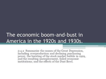 The economic boom-and-bust in America in the 1920s and 1930s. 5-4.2 Summarize the causes of the Great Depression, including overproduction and declining.