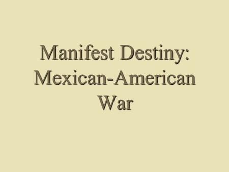 Manifest Destiny: Mexican-American War. Manifest Destiny Defined  Ideological basis for belief: – Sincere belief in democracy and republicanism – Idealized.