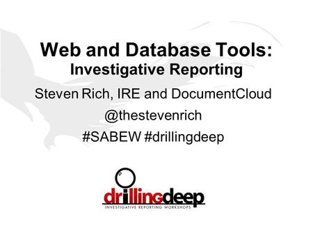 Web and Database Tools: Investigative Reporting Steven Rich, IRE and #SABEW #drillingdeep.