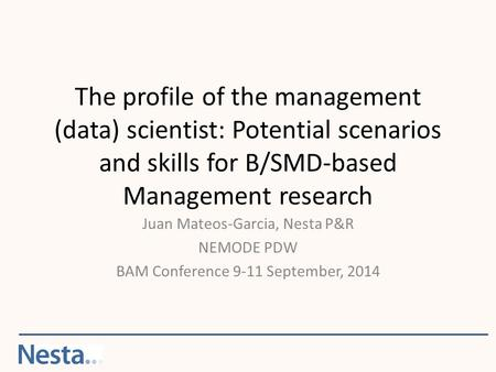 The profile of the management (data) scientist: Potential scenarios and skills for B/SMD-based Management research Juan Mateos-Garcia, Nesta P&R NEMODE.