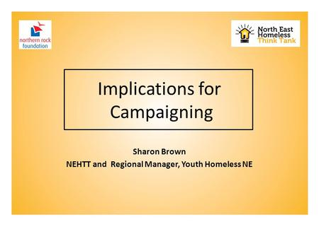 Implications for Campaigning Sharon Brown NEHTT and Regional Manager, Youth Homeless NE.