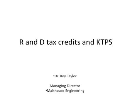 R and D tax credits and KTPS Dr. Roy Taylor Managing Director Malthouse Engineering.