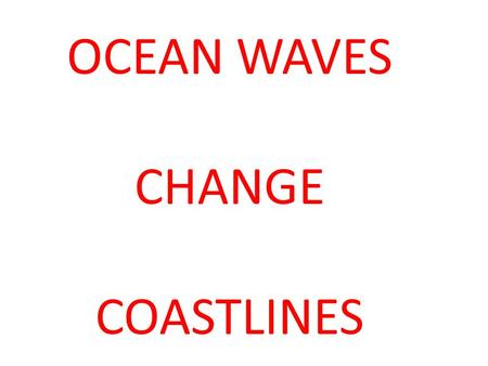 OCEAN WAVES CHANGE COASTLINES.