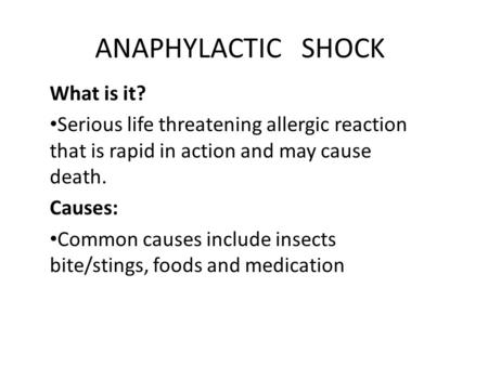 ANAPHYLACTIC SHOCK What is it? Serious life threatening allergic reaction that is rapid in action and may cause death. Causes: Common causes include insects.
