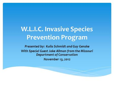 W.L.I.C. Invasive Species Prevention Program Presented by: Kaila Schmidt and Guy Genske With Special Guest Jake Allman from the Missouri Department of.