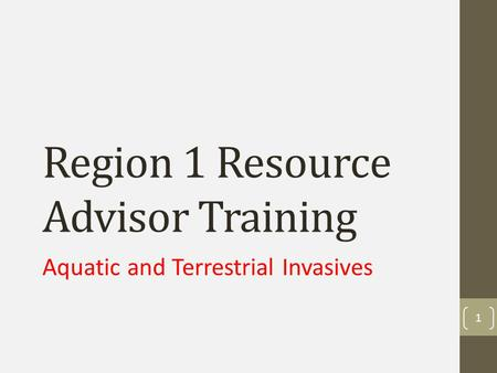 Region 1 Resource Advisor Training Aquatic and Terrestrial Invasives 1.