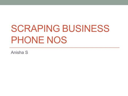 SCRAPING BUSINESS PHONE NOS Anisha S. Agenda When business URLs are present When business URLs are not present; What is present is a list of keywords.