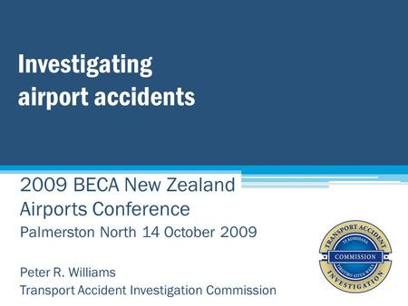 Investigating airport accidents 2009 BECA New Zealand Airports Conference Palmerston North 14 October 2009 Peter R. Williams Transport Accident Investigation.