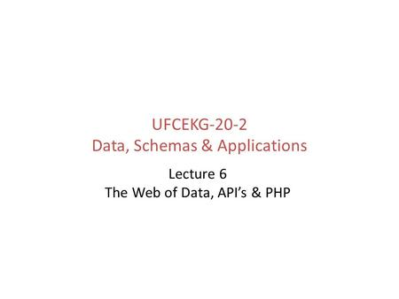 UFCEKG-20-2 Data, Schemas & Applications Lecture 6 The Web of Data, API's & PHP.