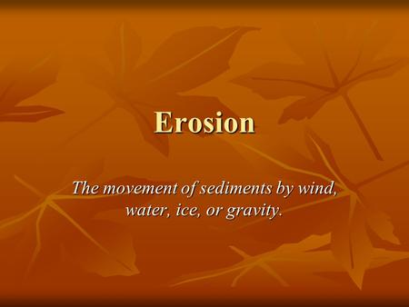 Erosion The movement of sediments by wind, water, ice, or gravity.