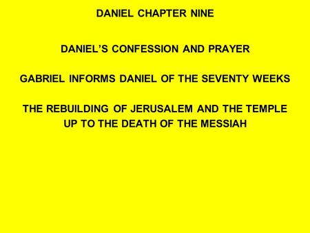 DANIEL CHAPTER NINE DANIEL'S CONFESSION AND PRAYER GABRIEL INFORMS DANIEL OF THE SEVENTY WEEKS THE REBUILDING OF JERUSALEM AND THE TEMPLE UP TO THE DEATH.