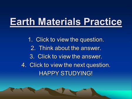 Earth Materials Practice 1. Click to view the question. 2. Think about the answer. 3. Click to view the answer. 4. Click to view the next question. HAPPY.