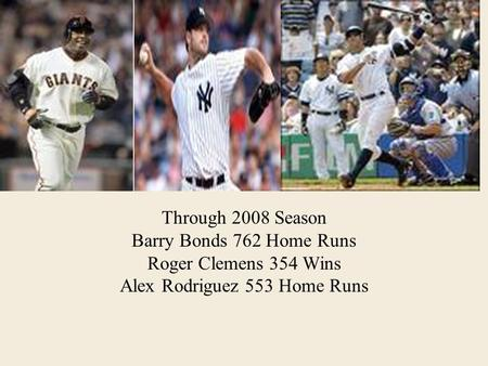 Through 2008 Season Barry Bonds 762 Home Runs Roger Clemens 354 Wins Alex Rodriguez 553 Home Runs.