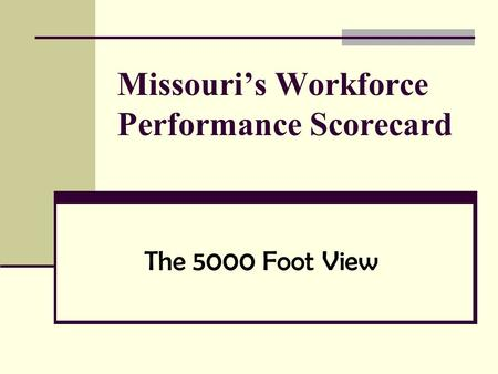 Missouri's Workforce Performance Scorecard The 5000 Foot View.