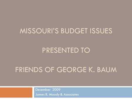MISSOURI'S BUDGET ISSUES PRESENTED TO FRIENDS OF GEORGE K. BAUM December 2009 James R. Moody & Associates.