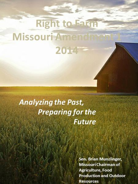 Right to Farm Missouri Amendment 1 2014 Analyzing the Past, Preparing for the Future Sen. Brian Munzlinger, Missouri Chairman of Agriculture, Food Production.
